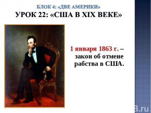 Блок 4: «Две Америки»Урок 22: «США в ХIХ веке» 1 января 1863 г. – закон об отмен