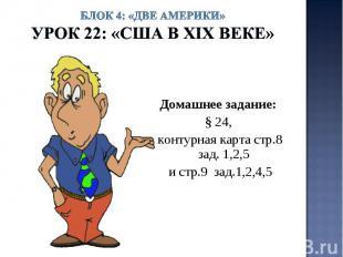 Блок 4: «Две Америки»Урок 22: «США в ХIХ веке» Домашнее задание: § 24, контурная