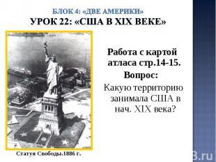 Блок 4: «Две Америки»Урок 22: «США в ХIХ веке» Работа с картой атласа стр.14-15.