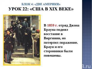 Блок 4: «Две Америки»Урок 22: «США в ХIХ веке» В 1859 г. отряд Джона Брауна подн
