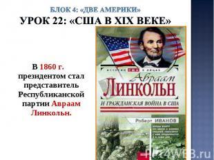 Блок 4: «Две Америки»Урок 22: «США в ХIХ веке» В 1860 г. президентом стал предст