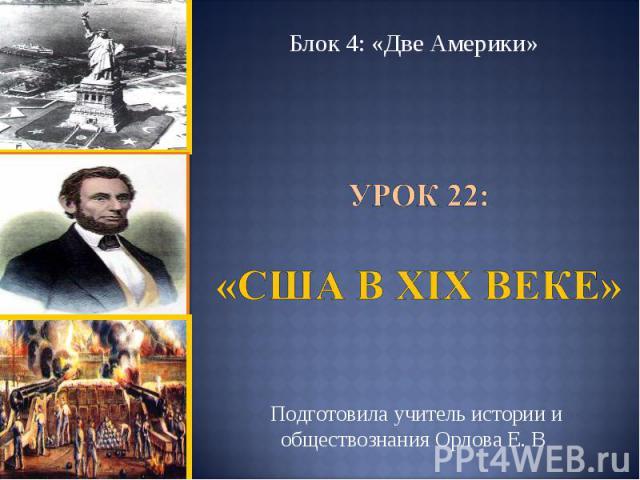 Блок 4: «Две Америки» Урок 22: «США в ХIХ веке»Подготовила учитель истории и обществознания Орлова Е. В