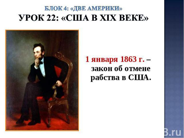 Блок 4: «Две Америки»Урок 22: «США в ХIХ веке» 1 января 1863 г. – закон об отмене рабства в США.