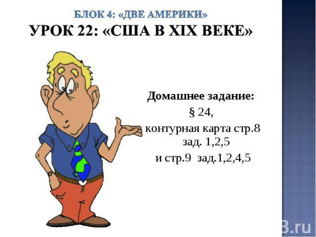 Блок 4: «Две Америки»Урок 22: «США в ХIХ веке» Домашнее задание: § 24, контурная карта стр.8 зад. 1,2,5 и стр.9 зад.1,2,4,5
