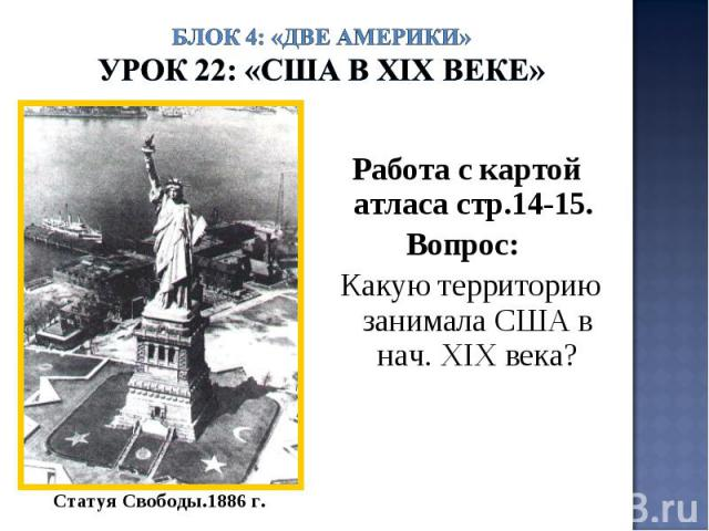 Блок 4: «Две Америки»Урок 22: «США в ХIХ веке» Работа с картой атласа стр.14-15. Вопрос: Какую территорию занимала США в нач. ХIХ века?Статуя Свободы.1886 г.