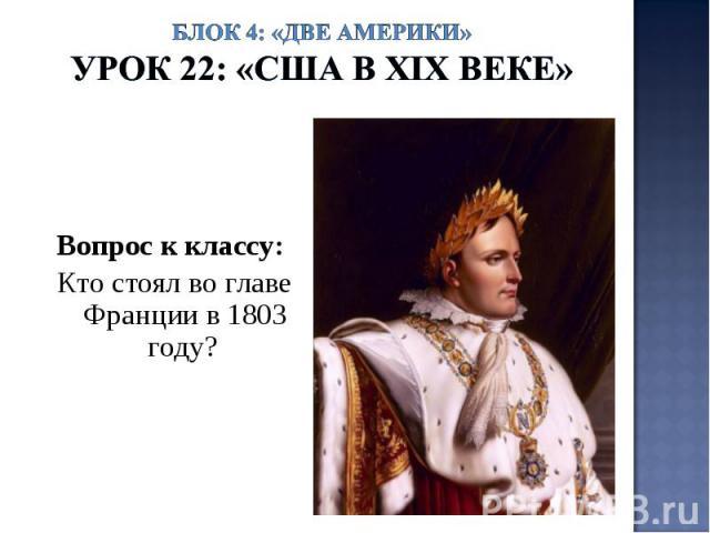 Блок 4: «Две Америки»Урок 22: «США в ХIХ веке» Вопрос к классу: Кто стоял во главе Франции в 1803 году?