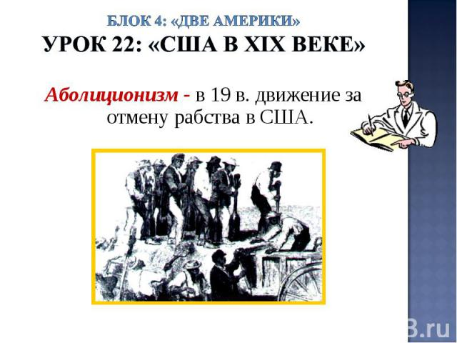 Блок 4: «Две Америки»Урок 22: «США в ХIХ веке» Аболиционизм - в 19 в. движение за отмену рабства в США.