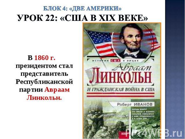 Блок 4: «Две Америки»Урок 22: «США в ХIХ веке» В 1860 г. президентом стал представитель Республиканской партии Авраам Линкольн.