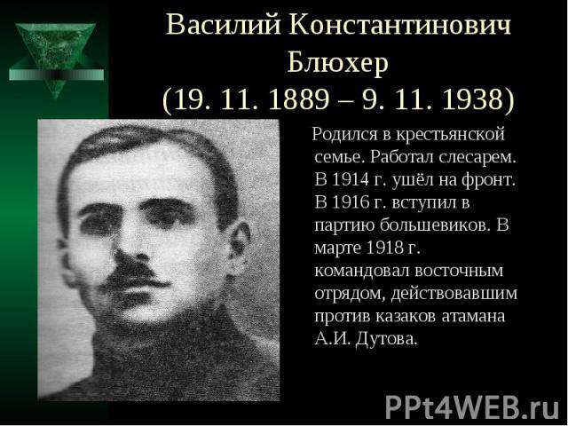 Василий Константинович Блюхер(19. 11. 1889 – 9. 11. 1938) Родился в крестьянской семье. Работал слесарем. В 1914 г. ушёл на фронт. В 1916 г. вступил в партию большевиков. В марте 1918 г. командовал восточным отрядом, действовавшим против казаков ата…