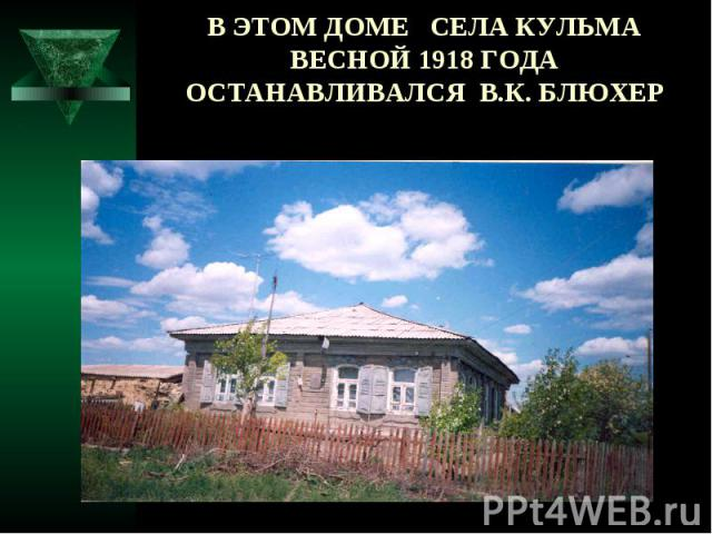 В ЭТОМ ДОМЕ СЕЛА КУЛЬМА ВЕСНОЙ 1918 ГОДА ОСТАНАВЛИВАЛСЯ В.К. БЛЮХЕР