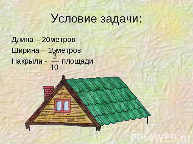 Условие задачи: Длина – 20метровШирина – 15метровНакрыли - площади