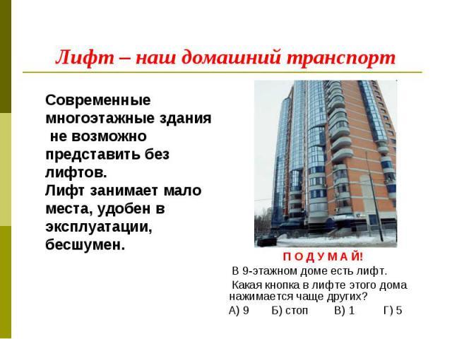 Лифт – наш домашний транспорт Современные многоэтажные здания не возможно представить без лифтов.Лифт занимает мало места, удобен в эксплуатации, бесшумен. П О Д У М А Й! В 9-этажном доме есть лифт. Какая кнопка в лифте этого дома нажимается чаще др…