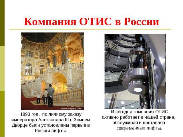 Компания ОТИС в России 1893 год, по личному заказу императора Александра III в Зимнем Дворце были установлены первые в России лифты.И сегодня компания ОТИС активно работает в нашей стране, обслуживая и поставляя современные лифты.