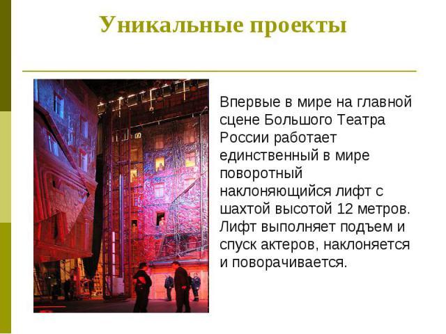 Уникальные проекты Впервые в мире на главной сцене Большого Театра России работает единственный в мире поворотный наклоняющийся лифт с шахтой высотой 12 метров. Лифт выполняет подъем и спуск актеров, наклоняется и поворачивается.