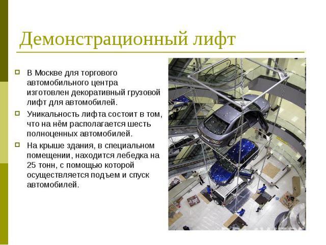 Демонстрационный лифт В Москве для торгового автомобильного центра изготовлен декоративный грузовой лифт для автомобилей.Уникальность лифта состоит в том, что на нём располагается шесть полноценных автомобилей. На крыше здания, в специальном помещен…