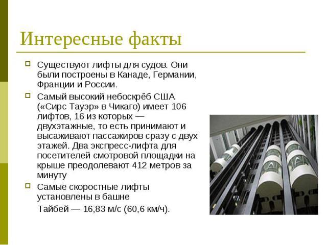 Интересные факты Существуют лифты для судов. Они были построены в Канаде, Германии, Франции и России. Самый высокий небоскрёб США («Сирс Тауэр» в Чикаго) имеет 106 лифтов, 16 из которых — двухэтажные, то есть принимают и высаживают пассажиров сразу …