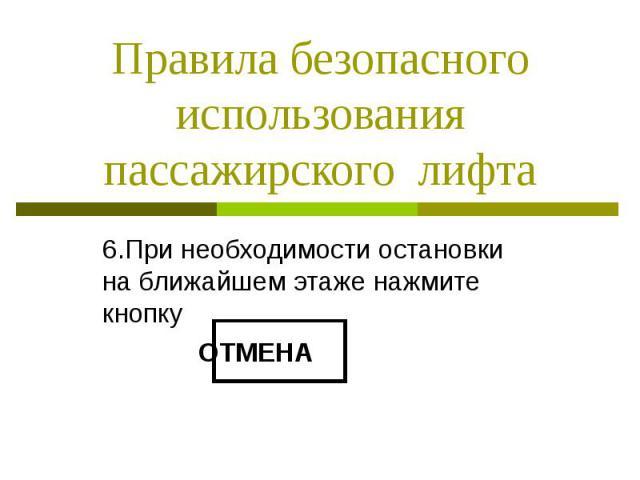 Правила безопасного использования пассажирского лифта 6.При необходимости остановки на ближайшем этаже нажмите кнопку ОТМЕНА