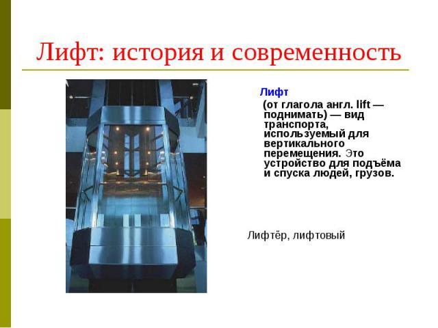 Лифт: история и современность Лифт (от глагола англ. lift — поднимать) — вид транспорта, используемый для вертикального перемещения. Это устройство для подъёма и спуска людей, грузов.Лифтёр, лифтовый
