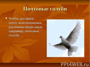 Почтовые голуби Чтобы доставить почту использовались различные виды связи, напри
