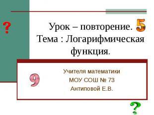 Урок – повторение.Тема : Логарифмическая функция. Учителя математикиМОУ СОШ № 73