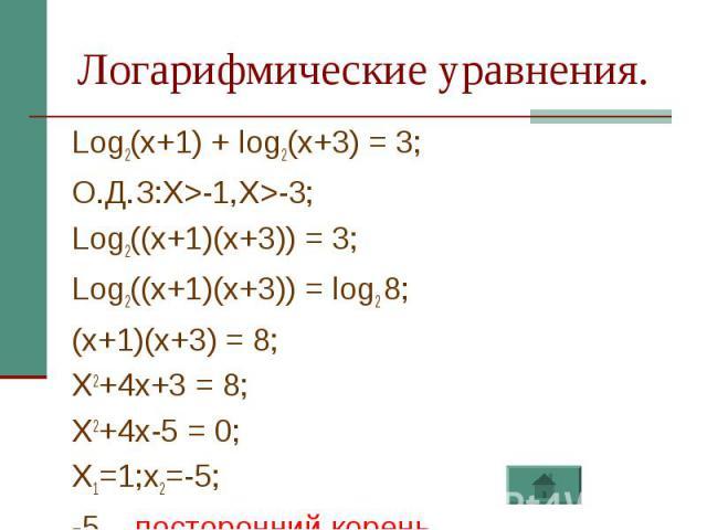 Логарифмические уравнения. Log2(x+1) + log2(x+3) = 3;О.Д.З:X>-1,X>-3;Log2((x+1)(x+3)) = 3;Log2((x+1)(x+3)) = log2 8;(x+1)(x+3) = 8; X2+4x+3 = 8;X2+4x-5 = 0; X1=1;x2=-5;-5 – посторонний корень.