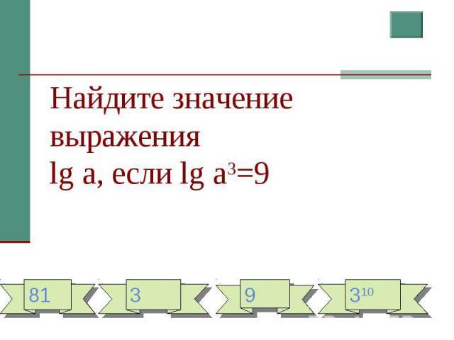 Найдите значение выраженияlg a, если lg a3=9