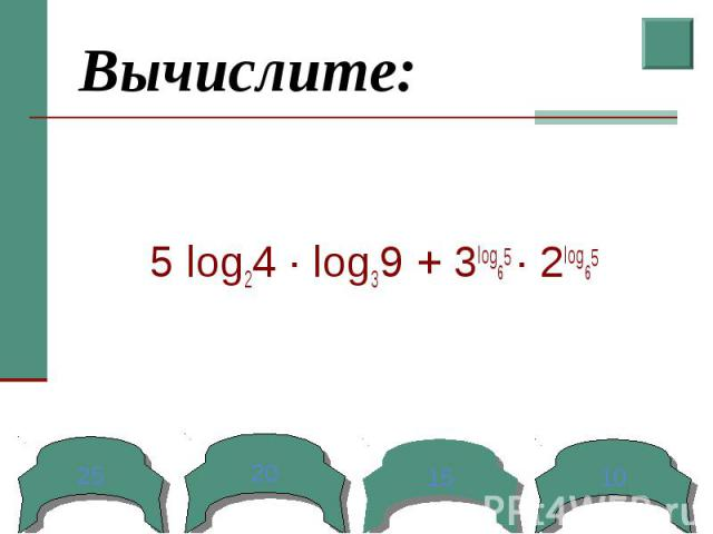Вычислите: 5 log24 ∙ log39 + 3log65 ∙ 2log65