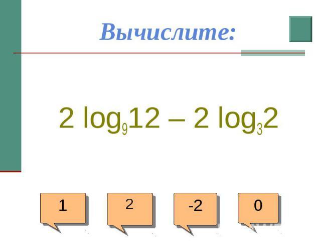 Вычислите: 2 log912 – 2 log32