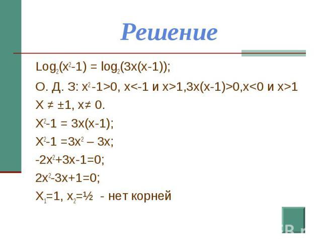 Решение Log2(x2-1) = log2(3x(x-1));О. Д. З: x2 -1>0, x1,3x(x-1)>0,x1X ≠ ±1, x≠ 0.X2-1 = 3x(x-1);X2-1 =3x2 – 3x;-2x2+3x-1=0;2x2-3x+1=0;X1=1, x2=½ - нет корней