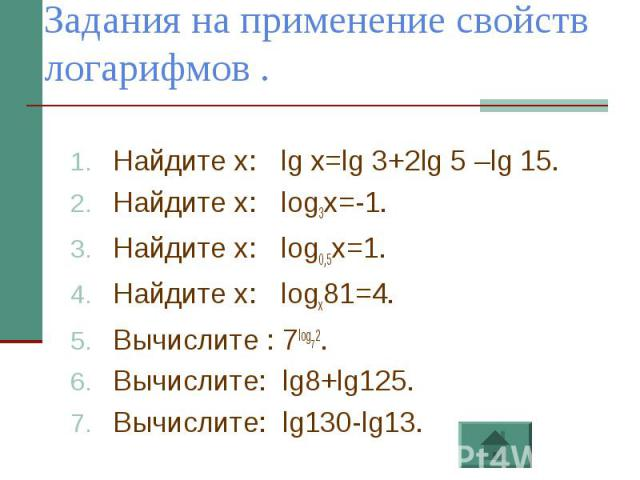 Задания на применение свойств логарифмов . Найдите х: lg x=lg 3+2lg 5 –lg 15.Найдите х: log3x=-1.Найдите х: log0,5x=1.Найдите х: logx81=4.Вычислите : 7log72.Вычислите: lg8+lg125.Вычислите: lg130-lg13.