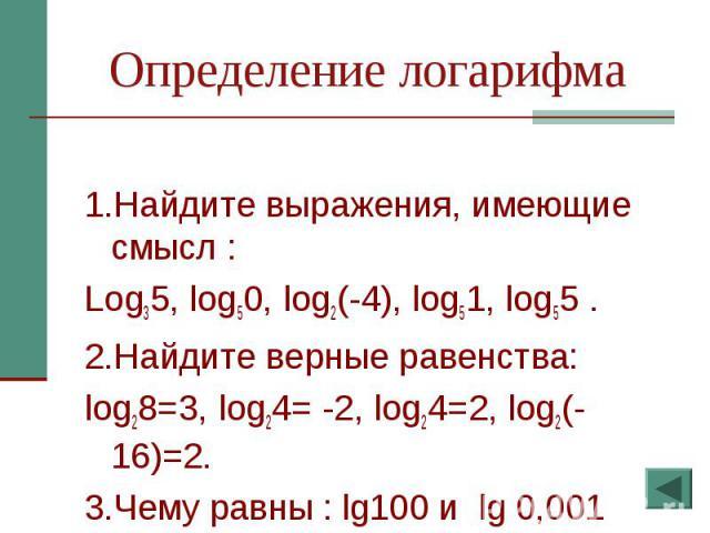 Определение логарифма 1.Найдите выражения, имеющие смысл :Log35, log50, log2(-4), log51, log55 .2.Найдите верные равенства: log28=3, log24= -2, log24=2, log2(-16)=2.3.Чему равны : lg100 и lg 0,001
