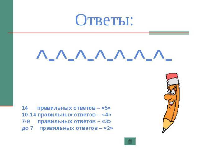 Ответы: ^-^-^-^-^-^-^-14 правильных ответов – «5»10-14 правильных ответов – «4»7-9 правильных ответов – «3»до 7 правильных ответов – «2»
