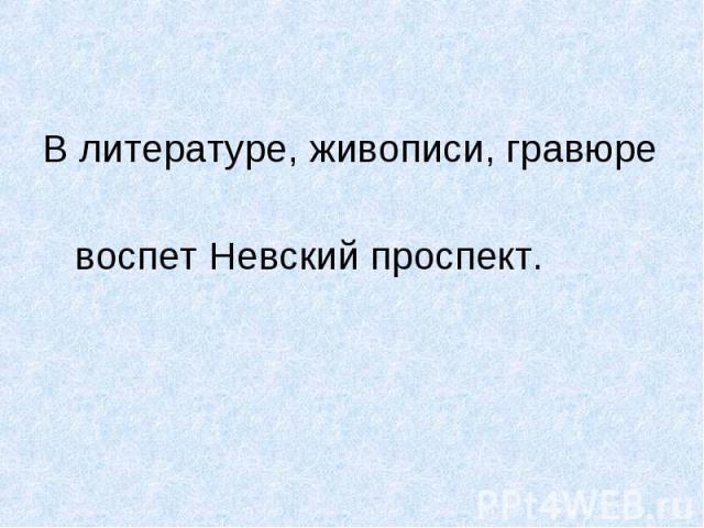 В литературе, живописи, гравюре В литературе, живописи, гравюре воспет Невский проспект.