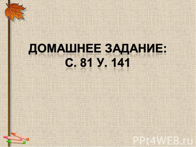 Домашнее задание:с. 81 у. 141