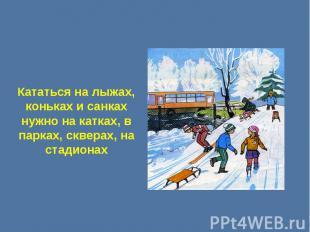 Кататься на лыжах, коньках и санках нужно на катках, в парках, скверах, на стади