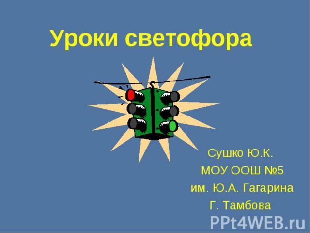Уроки светофора Сушко Ю.К. МОУ ООШ №5им. Ю.А. ГагаринаГ. Тамбова