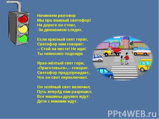 Начинаем разговорМы про важный светофор!На дороге он стоит, За движением следит.Если красный свет горит, Светофор нам говорит:-- Стой на месте! Не иди!Ты немножко подожди.Ярко-жёлтый свет гори,«Приготовься»,-- говорит.Светофор предупреждает,Что он с…