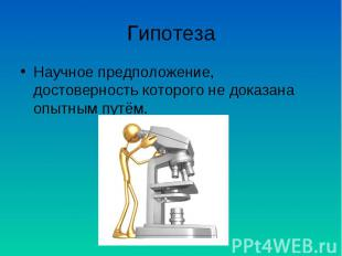 Гипотеза Научное предположение, достоверность которого не доказана опытным путём