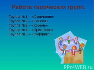 Работа творческих групп. Группа №1 – «Окончание»Группа №2 – «Основа»Группа №3 –