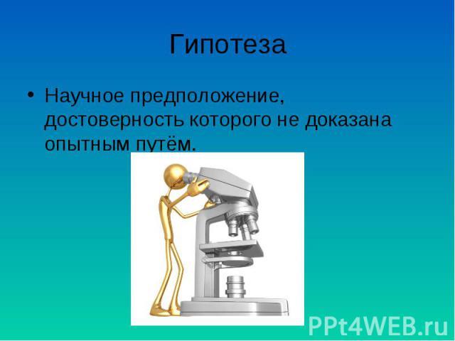 Гипотеза Научное предположение, достоверность которого не доказана опытным путём.