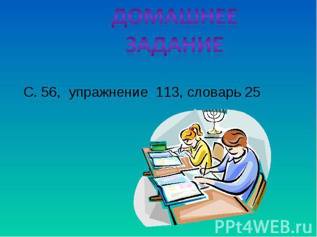 Домашнее задание С. 56, упражнение 113, словарь 25