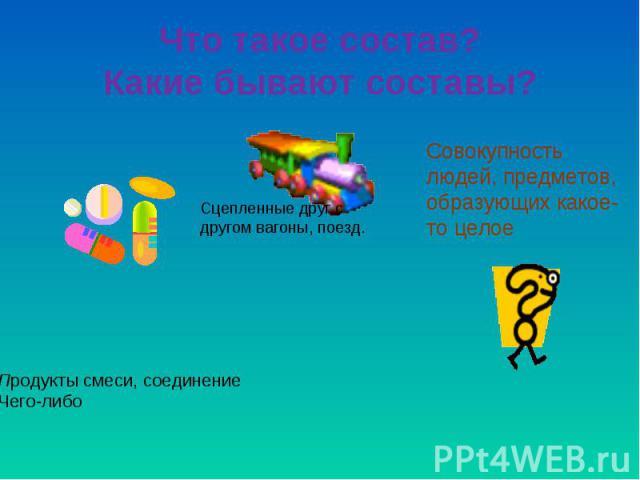 Что такое состав?Какие бывают составы? Совокупность людей, предметов, образующих какое-то целое