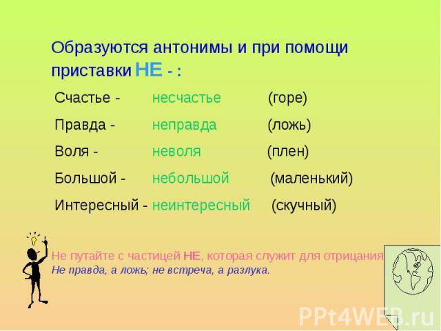 Образуются антонимы и при помощи приставки НЕ - :Счастье - (горе)Правда - (ложь)Воля - (плен)Большой - (маленький)Интересный - (скучный) Не путайте с частицей НЕ, которая служит для отрицания: Не правда, а ложь; не встреча, а разлука.