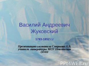Василий Андреевич Жуковский 1783-1852 г.гПрезентацию составила Смирнова Л.В, учи
