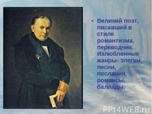 Великий поэт, писавший в стиле романтизма, переводчик. Излюбленные жанры- элегии