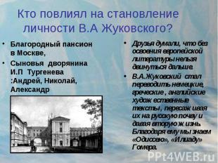 Кто повлиял на становлениеличности В.А Жуковского? Благородный пансион в Москве,