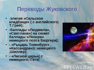 Переводы Жуковского -элегия «Сельское кладбище» ( с английского; Т.Грей);-баллад