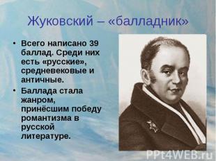 Жуковский – «балладник» Всего написано 39 баллад. Среди них есть «русские», сред
