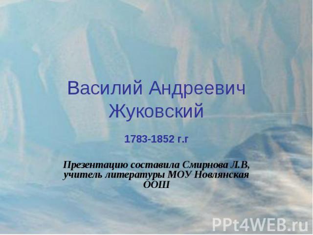 Василий Андреевич Жуковский 1783-1852 г.гПрезентацию составила Смирнова Л.В, учитель литературы МОУ Новлянская ООШ