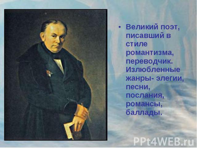 Великий поэт, писавший в стиле романтизма, переводчик. Излюбленные жанры- элегии, песни, послания, романсы, баллады.
